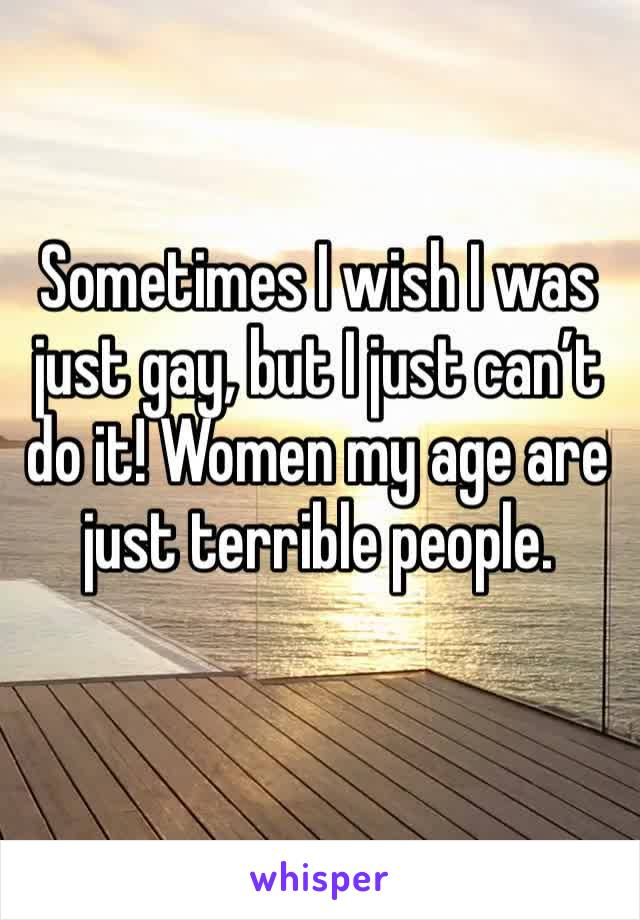 Sometimes I wish I was just gay, but I just can't do it! Women my age are just terrible people.