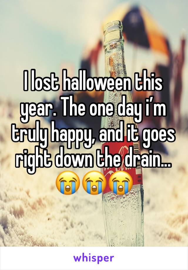 I lost halloween this year. The one day i'm truly happy, and it goes right down the drain... 😭😭😭