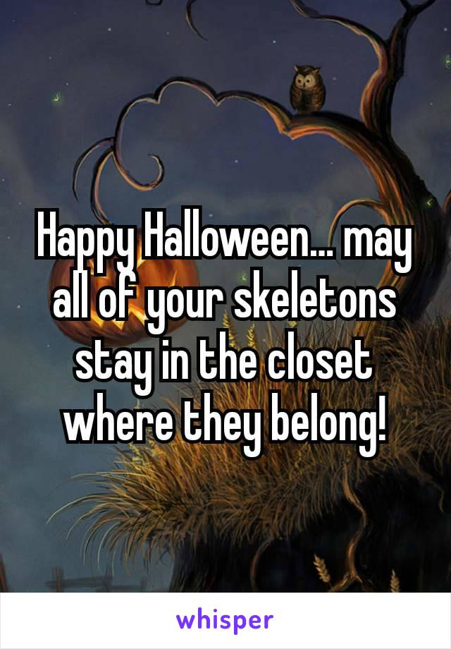 Happy Halloween… may all of your skeletons stay in the closet where they belong!