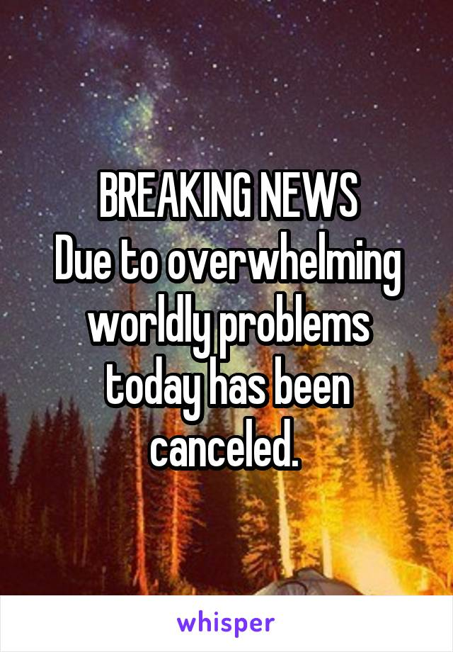 BREAKING NEWS Due to overwhelming worldly problems today has been canceled.