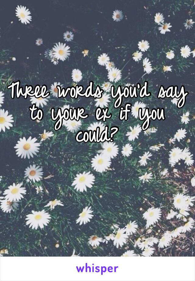 Three words you'd say to your ex if you could?