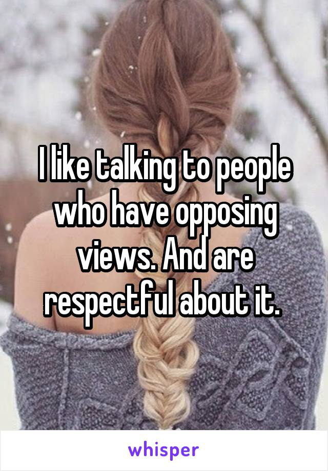 I like talking to people who have opposing views. And are respectful about it.