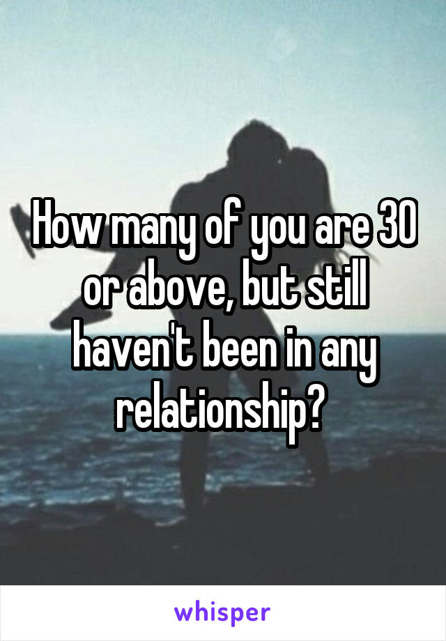 How many of you are 30 or above, but still haven't been in any relationship?