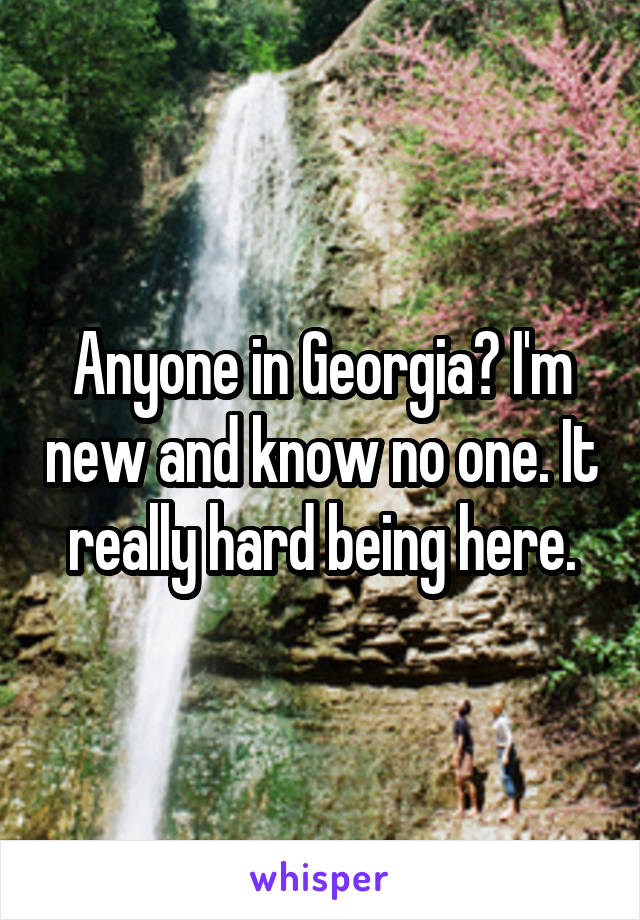 Anyone in Georgia? I'm new and know no one. It really hard being here.