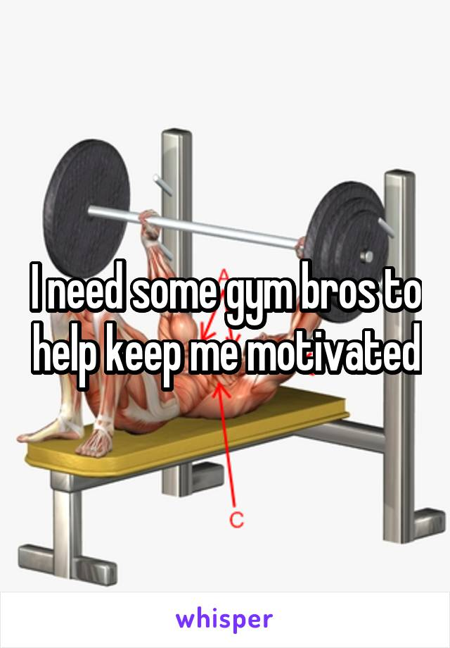I need some gym bros to help keep me motivated