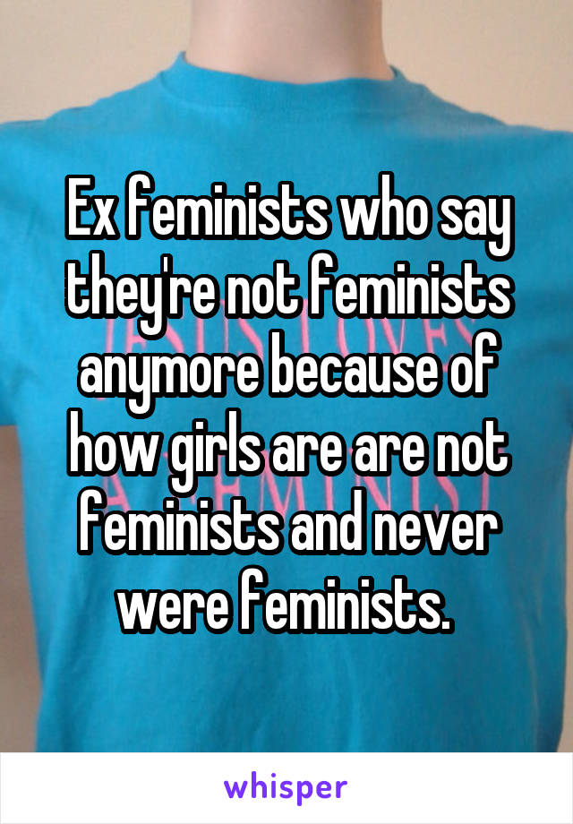 Ex feminists who say they're not feminists anymore because of how girls are are not feminists and never were feminists.
