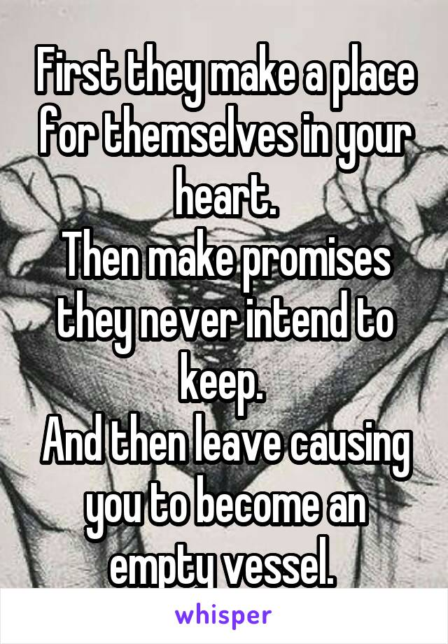 First they make a place for themselves in your heart. Then make promises they never intend to keep.  And then leave causing you to become an empty vessel.