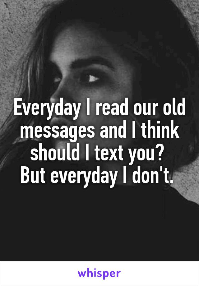 Everyday I read our old messages and I think should I text you?  But everyday I don't.