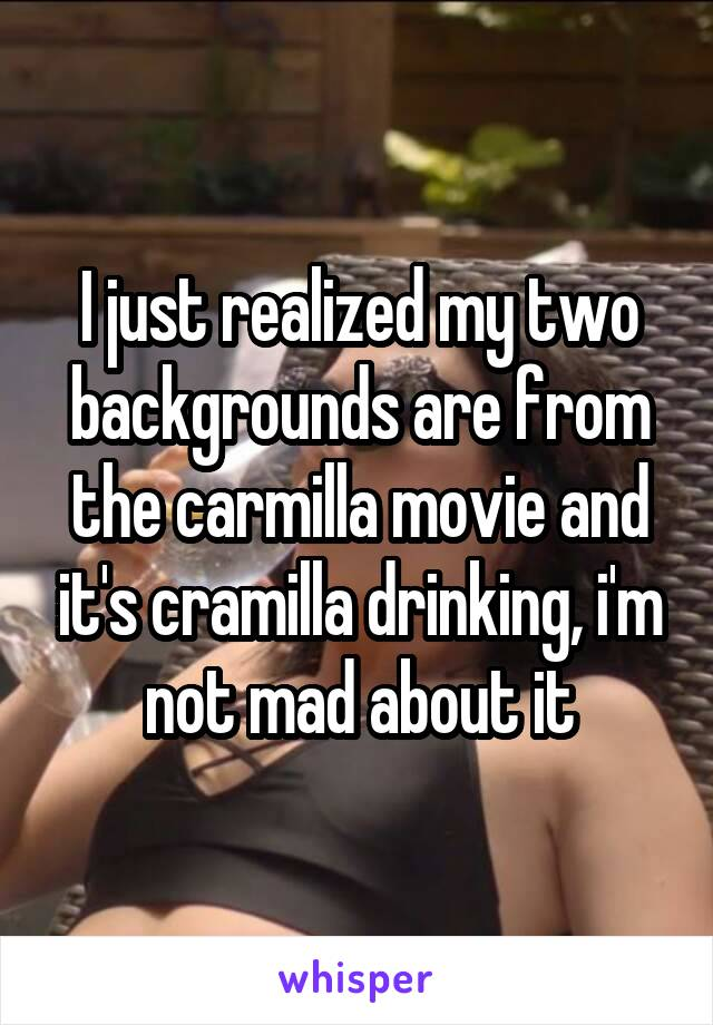 I just realized my two backgrounds are from the carmilla movie and it's cramilla drinking, i'm not mad about it