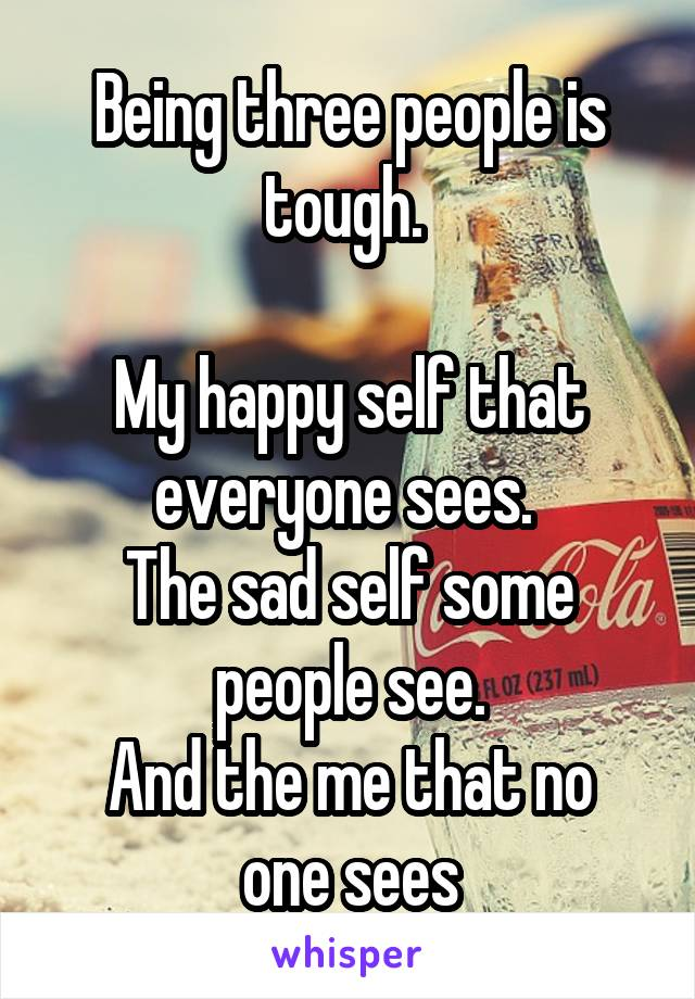 Being three people is tough.   My happy self that everyone sees.  The sad self some people see. And the me that no one sees