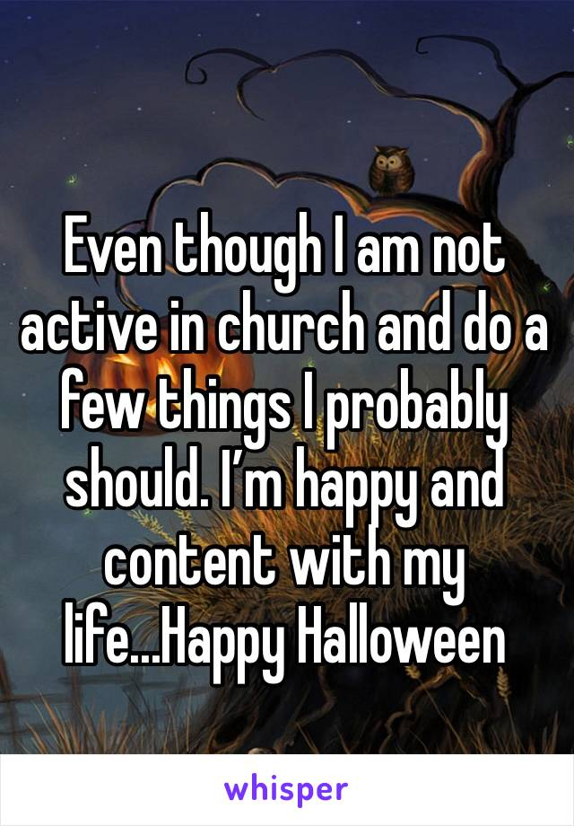 Even though I am not active in church and do a few things I probably should. I'm happy and content with my life...Happy Halloween