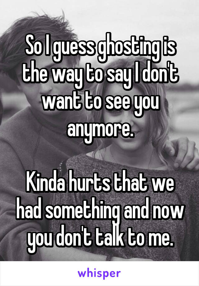 So I guess ghosting is the way to say I don't want to see you anymore.  Kinda hurts that we had something and now you don't talk to me.