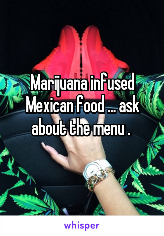 Marijuana infused Mexican food ... ask about the menu .