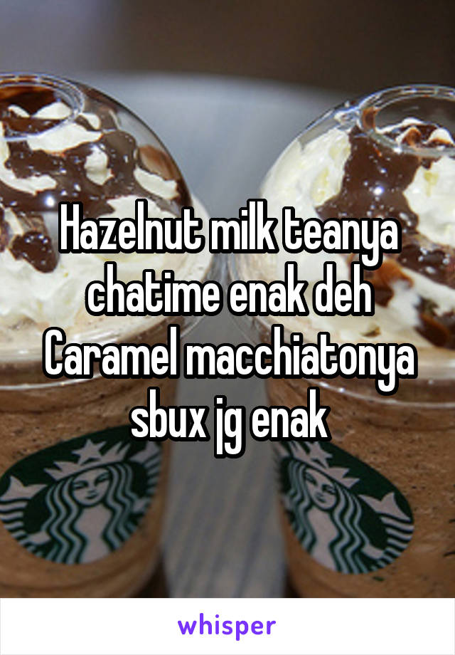 Hazelnut milk teanya chatime enak deh Caramel macchiatonya sbux jg enak