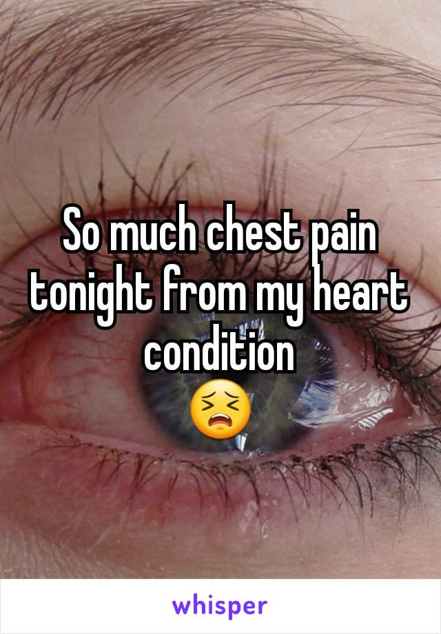 So much chest pain tonight from my heart condition  😣