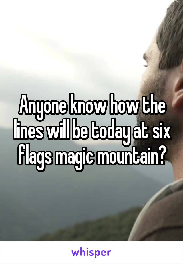 Anyone know how the lines will be today at six flags magic mountain?