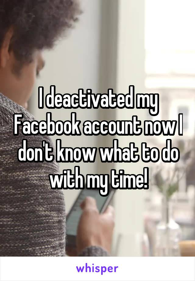 I deactivated my Facebook account now I don't know what to do with my time!