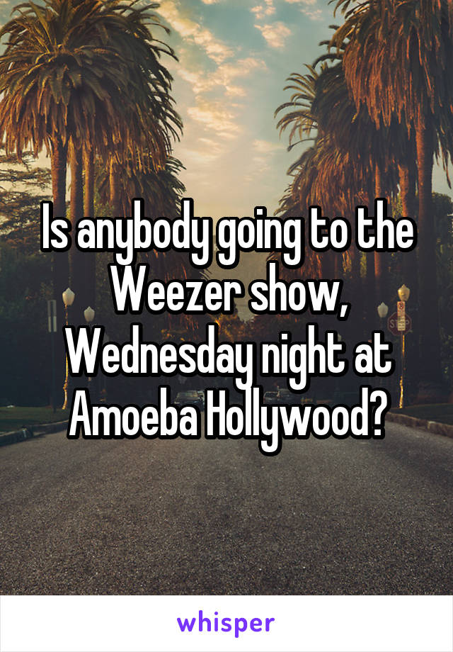 Is anybody going to the Weezer show, Wednesday night at Amoeba Hollywood?