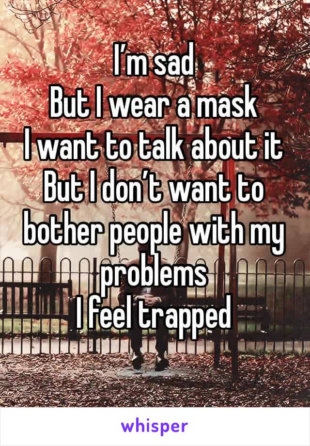 I'm sad But I wear a mask I want to talk about it But I don't want to bother people with my problems I feel trapped