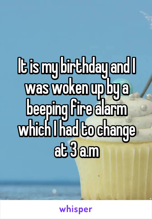 It is my birthday and I was woken up by a beeping fire alarm which I had to change at 3 a.m