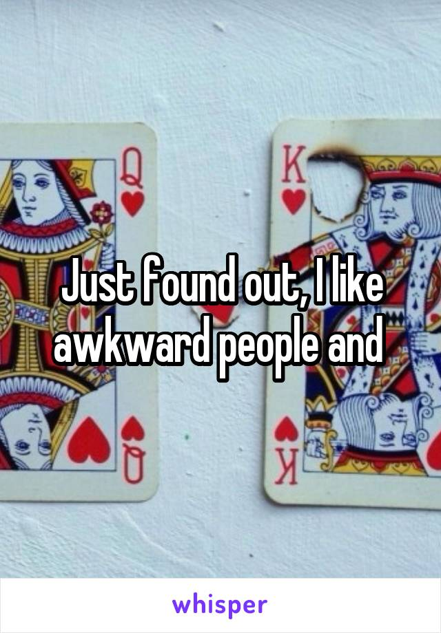 Just found out, I like awkward people and