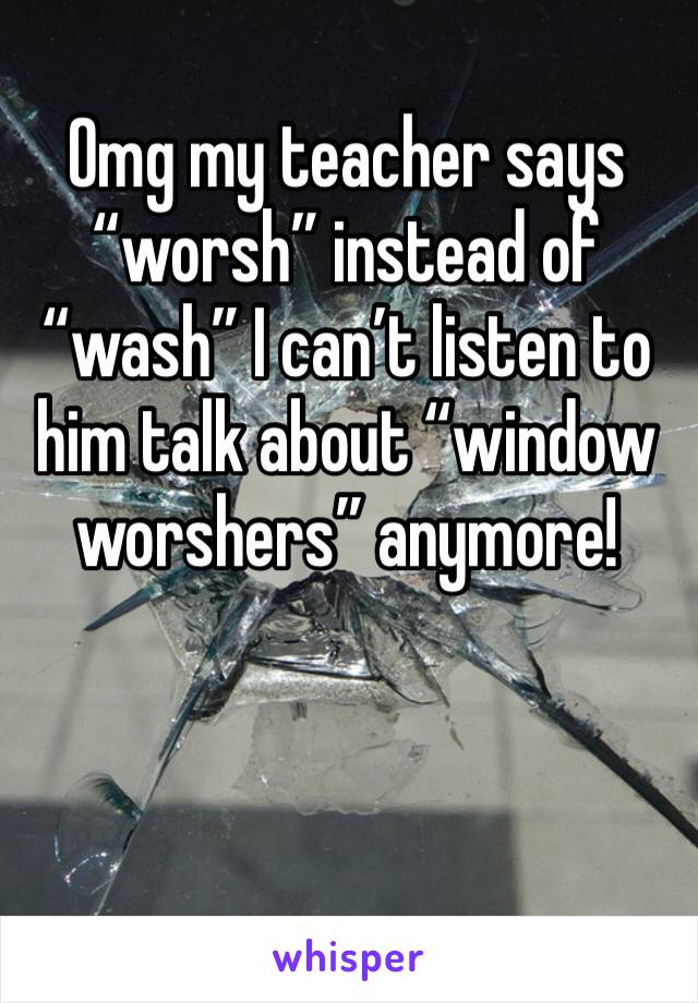 """Omg my teacher says """"worsh"""" instead of """"wash"""" I can't listen to him talk about """"window worshers"""" anymore!"""