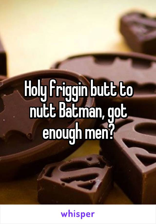 Holy friggin butt to nutt Batman, got enough men?