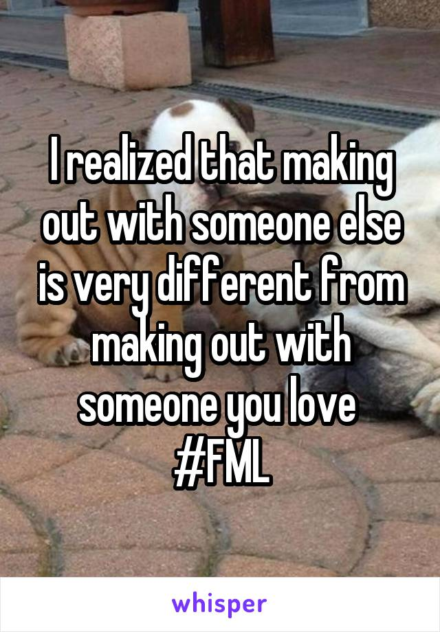 I realized that making out with someone else is very different from making out with someone you love  #FML