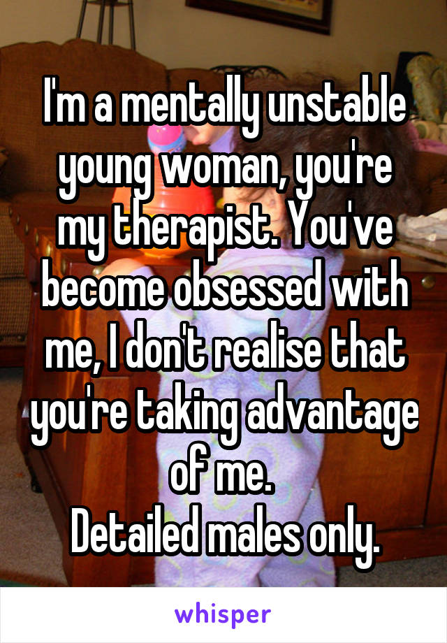 I'm a mentally unstable young woman, you're my therapist. You've become obsessed with me, I don't realise that you're taking advantage of me.  Detailed males only.