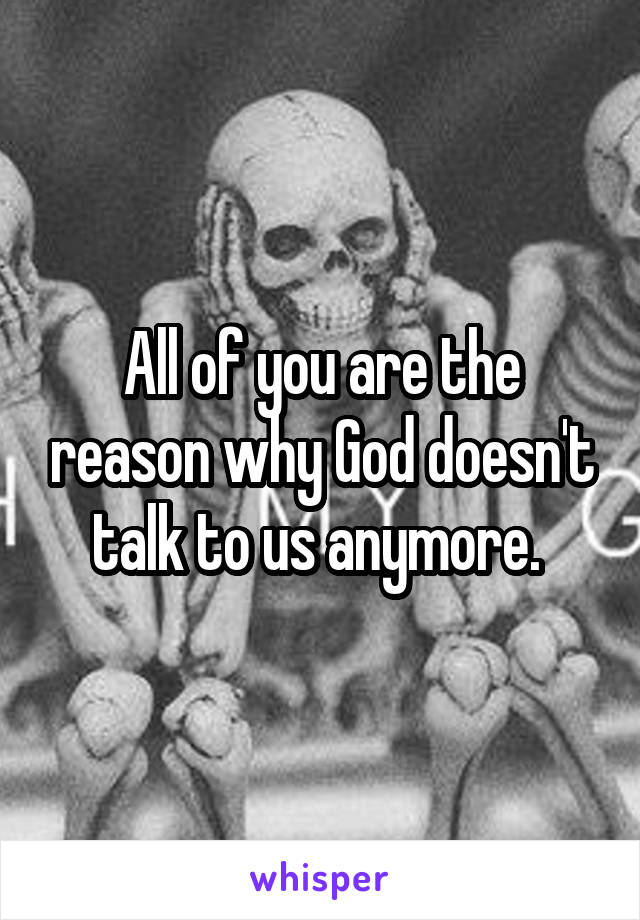 All of you are the reason why God doesn't talk to us anymore.
