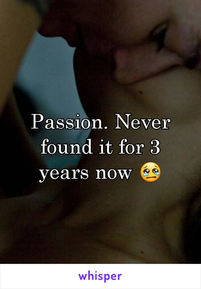 Passion. Never found it for 3 years now 😢