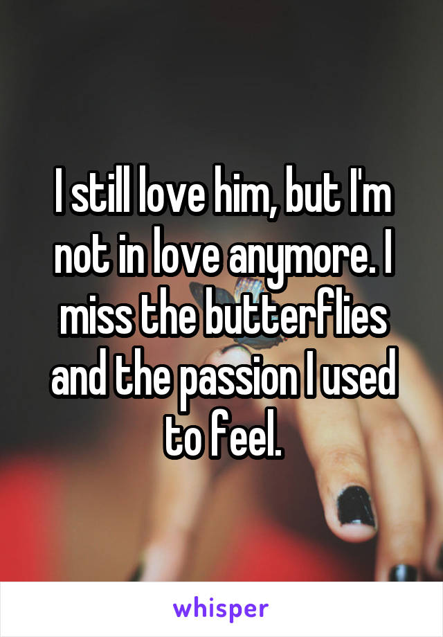 I still love him, but I'm not in love anymore. I miss the butterflies and the passion I used to feel.