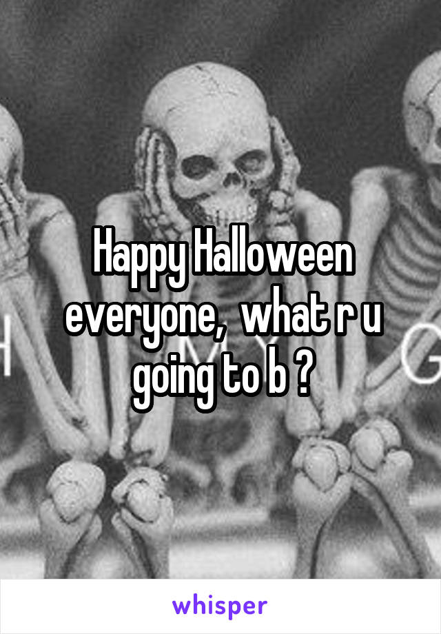 Happy Halloween everyone,  what r u going to b ?