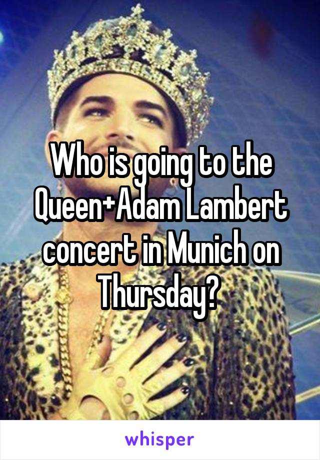 Who is going to the Queen+Adam Lambert concert in Munich on Thursday?
