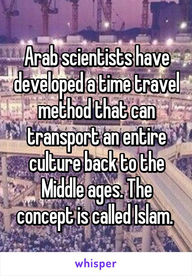 Arab scientists have developed a time travel method that can transport an entire culture back to the Middle ages. The concept is called Islam.