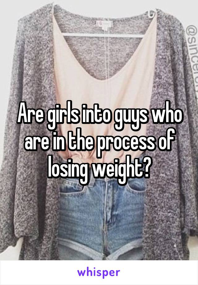 Are girls into guys who are in the process of losing weight?