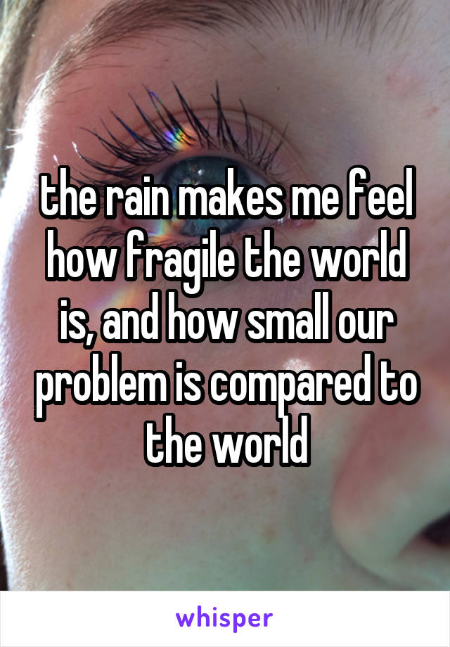 the rain makes me feel how fragile the world is, and how small our problem is compared to the world