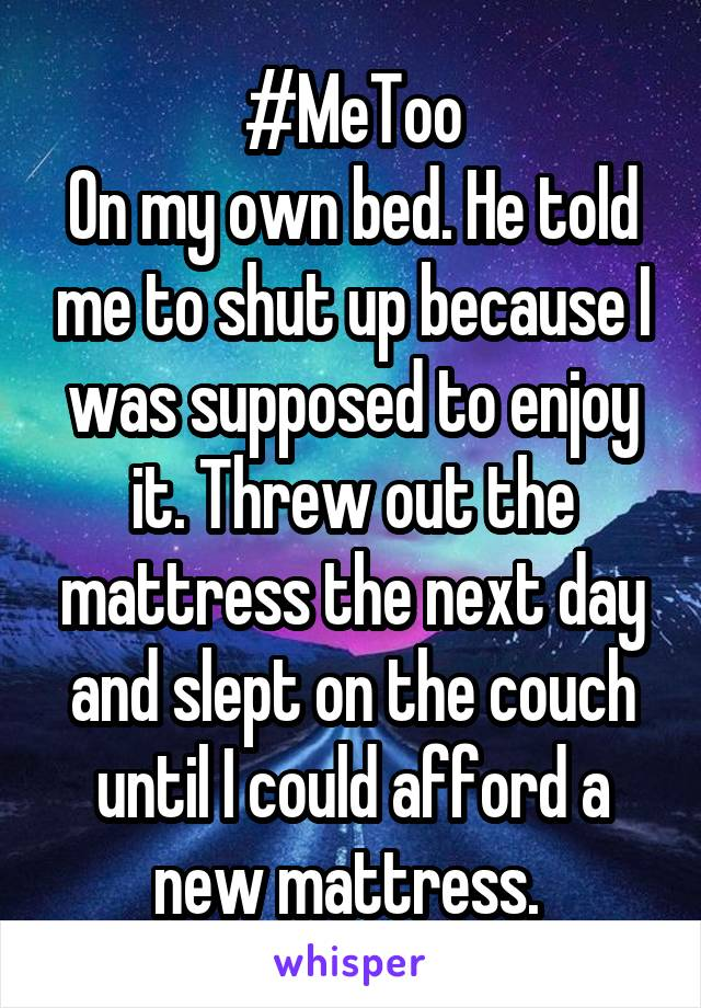 #MeToo On my own bed. He told me to shut up because I was supposed to enjoy it. Threw out the mattress the next day and slept on the couch until I could afford a new mattress.