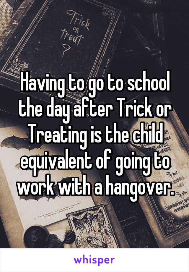 Having to go to school the day after Trick or Treating is the child equivalent of going to work with a hangover.