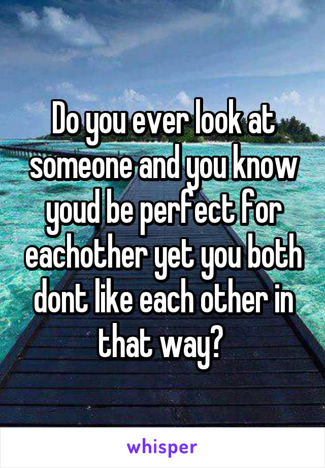 Do you ever look at someone and you know youd be perfect for eachother yet you both dont like each other in that way?