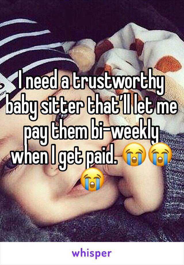 I need a trustworthy baby sitter that'll let me pay them bi-weekly when I get paid. 😭😭😭