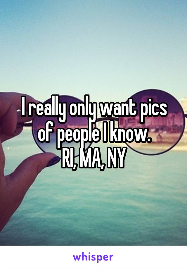 I really only want pics of people I know. RI, MA, NY