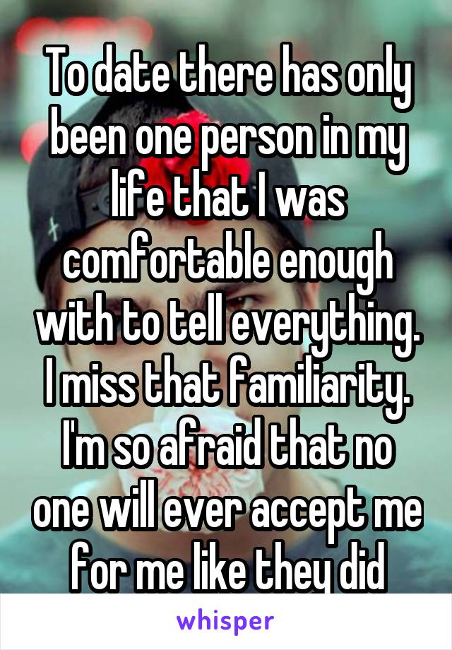 To date there has only been one person in my life that I was comfortable enough with to tell everything. I miss that familiarity. I'm so afraid that no one will ever accept me for me like they did