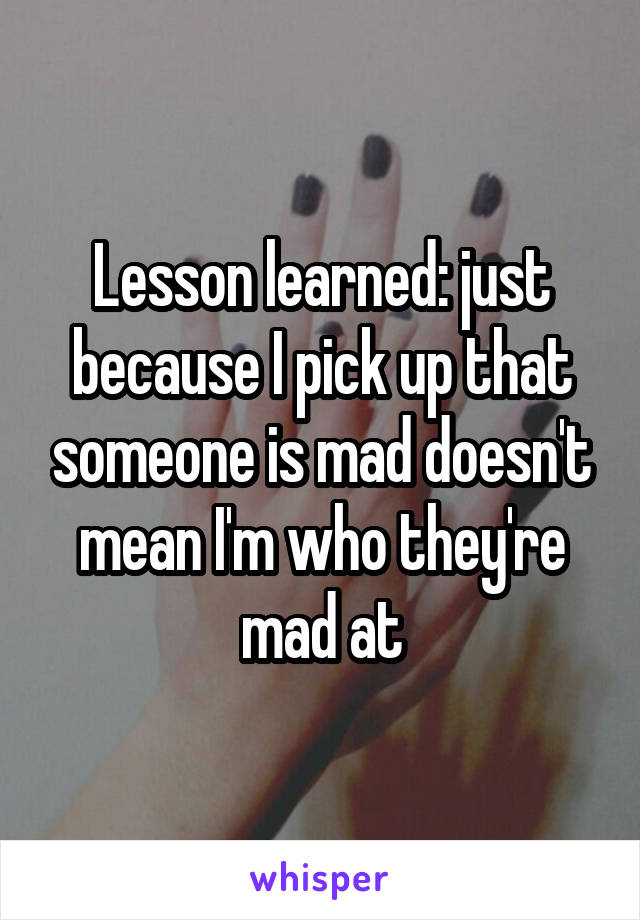 Lesson learned: just because I pick up that someone is mad doesn't mean I'm who they're mad at