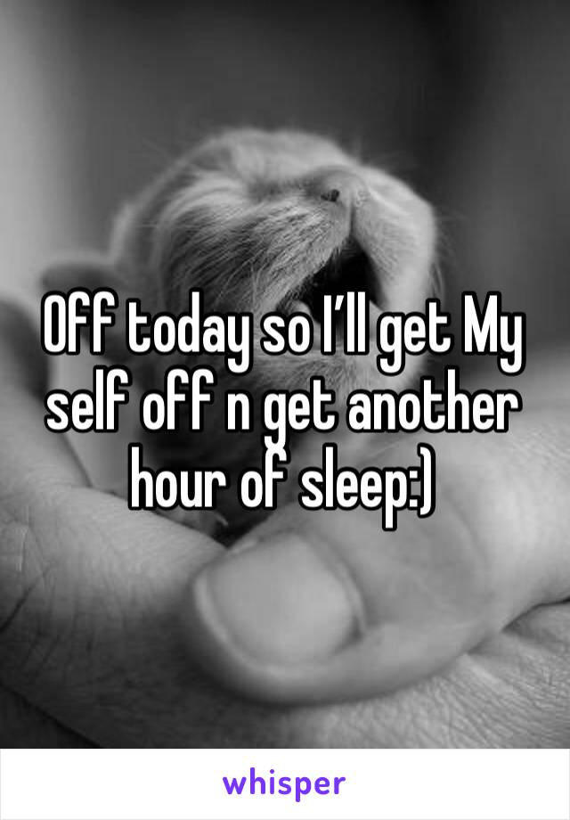 Off today so I'll get My self off n get another hour of sleep:)