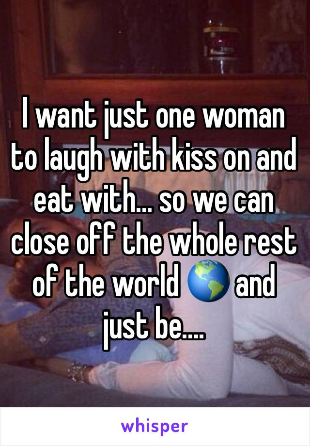 I want just one woman to laugh with kiss on and eat with... so we can close off the whole rest of the world 🌎 and just be....