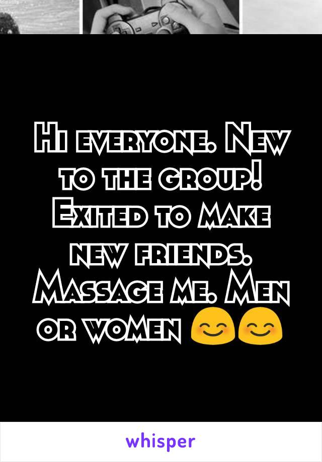 Hi everyone. New to the group! Exited to make new friends. Massage me. Men or women 😊😊