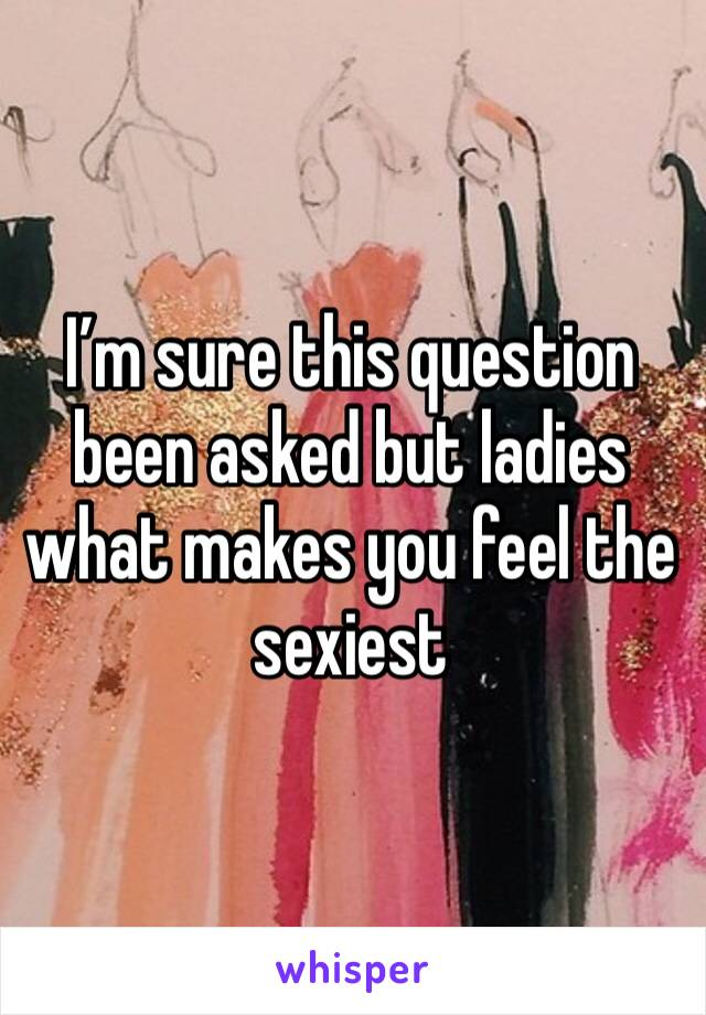 I'm sure this question been asked but ladies what makes you feel the sexiest