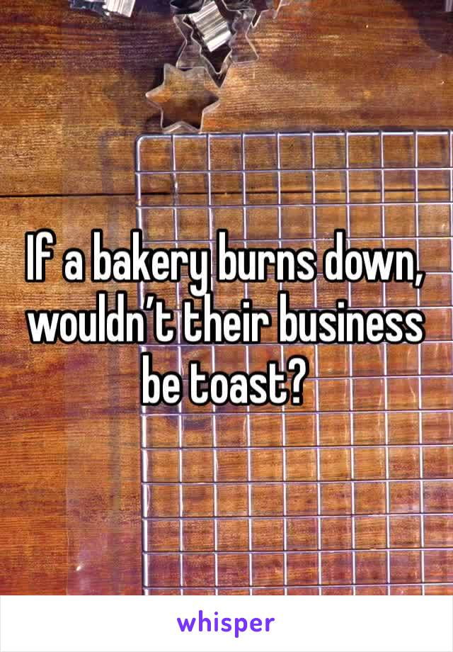 If a bakery burns down, wouldn't their business be toast?