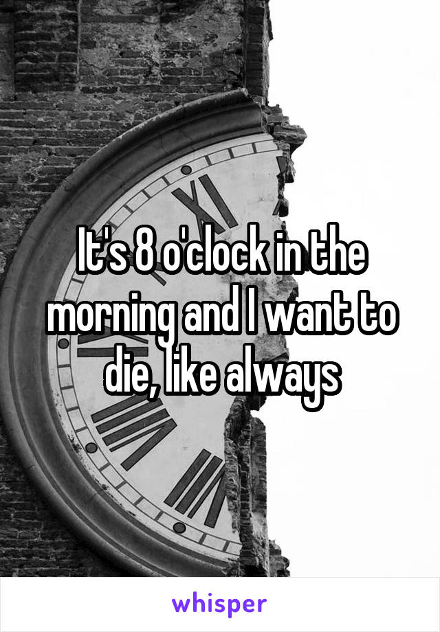 It's 8 o'clock in the morning and I want to die, like always